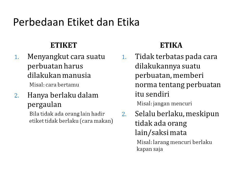 Perbedaan Etiket dan Etika ETIKET 1. Menyangkut cara suatu perbuatan harus dilakukan manusia Misal: cara bertamu 2. Hanya berlaku dalam pergaulan Bila