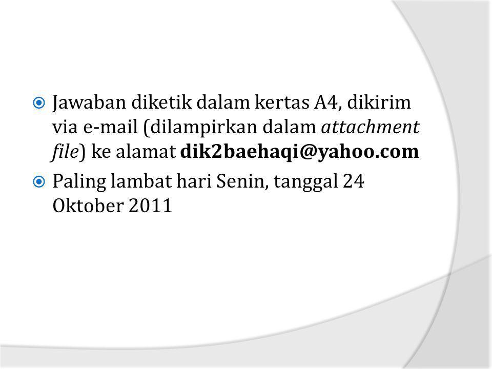  Jawaban diketik dalam kertas A4, dikirim via e-mail (dilampirkan dalam attachment file) ke alamat dik2baehaqi@yahoo.com  Paling lambat hari Senin,