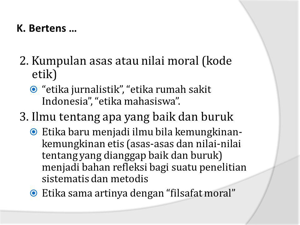 "K. Bertens … 2. Kumpulan asas atau nilai moral (kode etik)  ""etika jurnalistik"", ""etika rumah sakit Indonesia"", ""etika mahasiswa"". 3. Ilmu tentang ap"