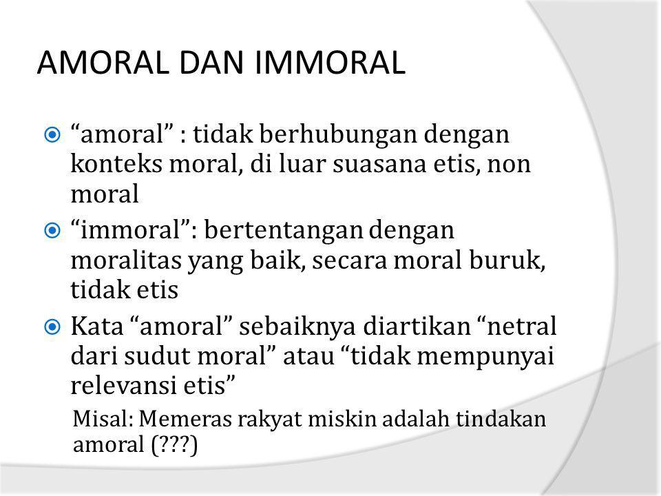 """AMORAL DAN IMMORAL  """"amoral"""" : tidak berhubungan dengan konteks moral, di luar suasana etis, non moral  """"immoral"""": bertentangan dengan moralitas yan"""