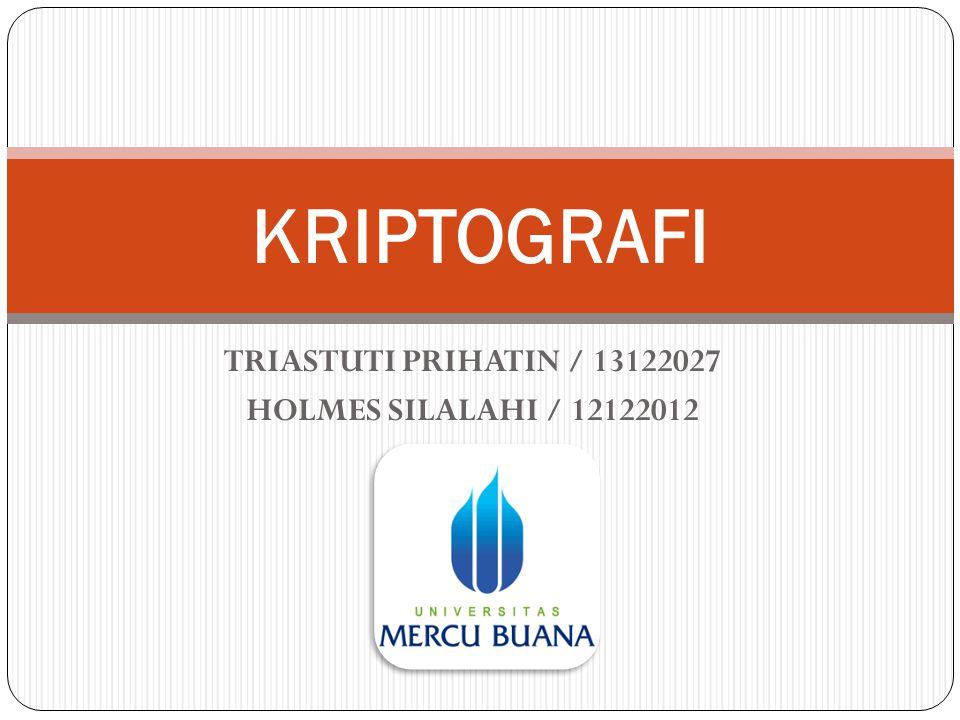 TRIASTUTI PRIHATIN / 13122027 HOLMES SILALAHI / 12122012 KRIPTOGRAFI