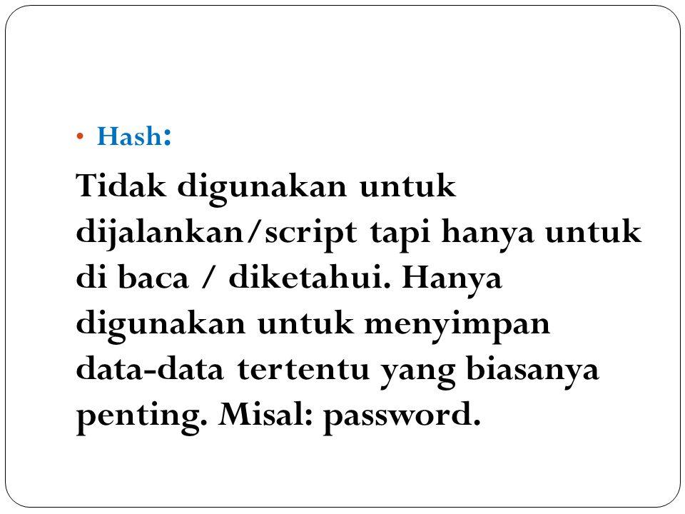 Hash : Tidak digunakan untuk dijalankan/script tapi hanya untuk di baca / diketahui. Hanya digunakan untuk menyimpan data-data tertentu yang biasanya