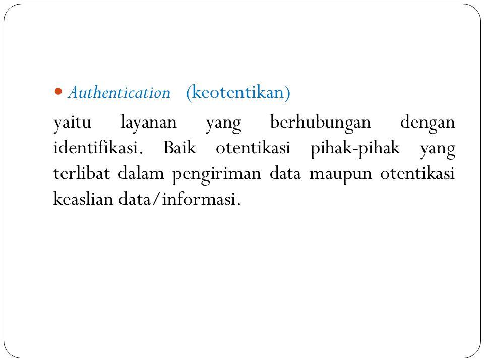 Authentication (keotentikan) yaitu layanan yang berhubungan dengan identifikasi. Baik otentikasi pihak-pihak yang terlibat dalam pengiriman data maupu