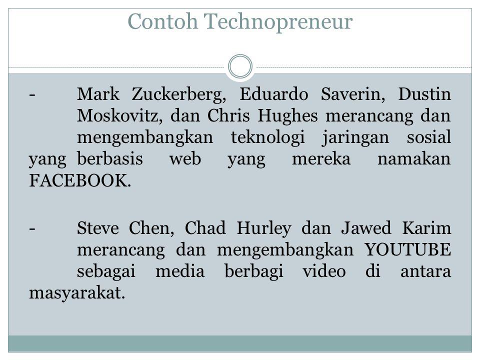 Contoh Technopreneur -Mark Zuckerberg, Eduardo Saverin, Dustin Moskovitz, dan Chris Hughes merancang dan mengembangkan teknologi jaringan sosial yang berbasis web yang mereka namakan FACEBOOK.