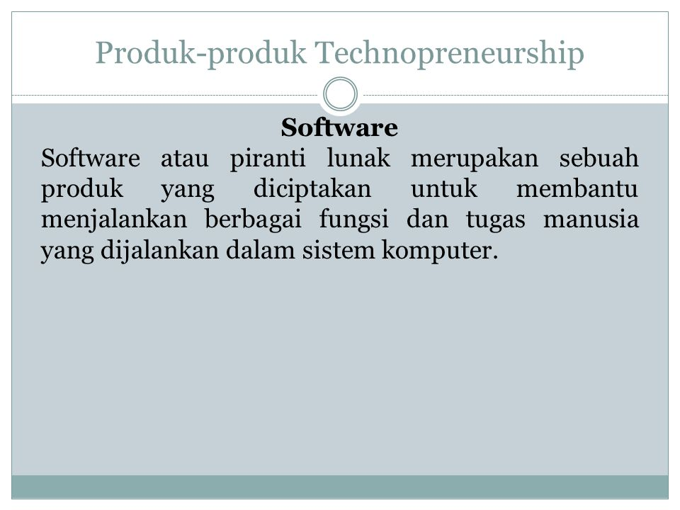 Produk-produk Technopreneurship Software Software atau piranti lunak merupakan sebuah produk yang diciptakan untuk membantu menjalankan berbagai fungsi dan tugas manusia yang dijalankan dalam sistem komputer.