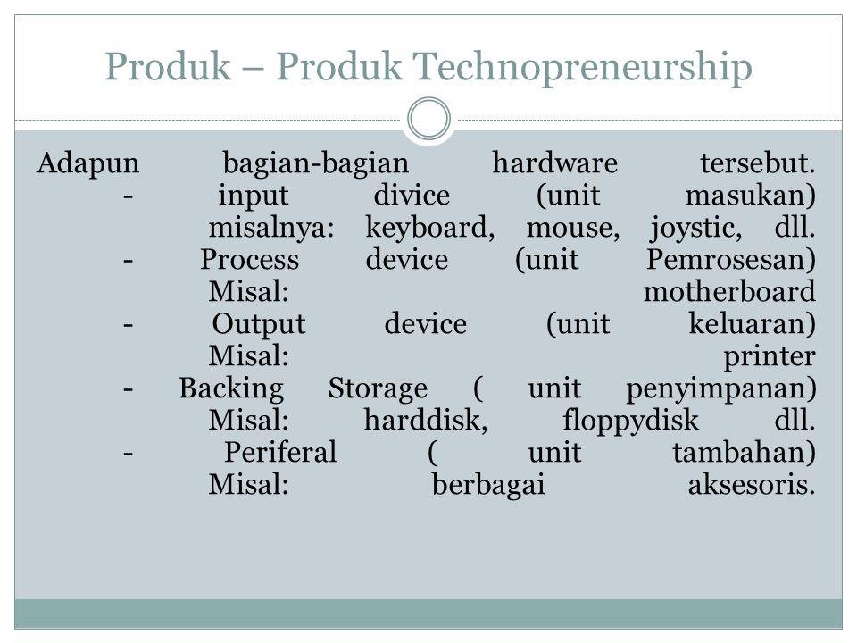 Produk – Produk Technopreneurship Adapun bagian-bagian hardware tersebut. - input divice (unit masukan) misalnya: keyboard, mouse, joystic, dll. - Pro