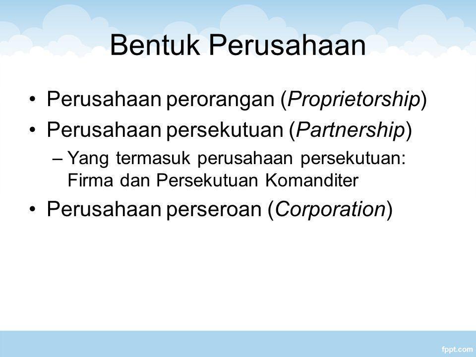 Bentuk Perusahaan Perusahaan perorangan (Proprietorship) Perusahaan persekutuan (Partnership) –Yang termasuk perusahaan persekutuan: Firma dan Persekutuan Komanditer Perusahaan perseroan (Corporation)