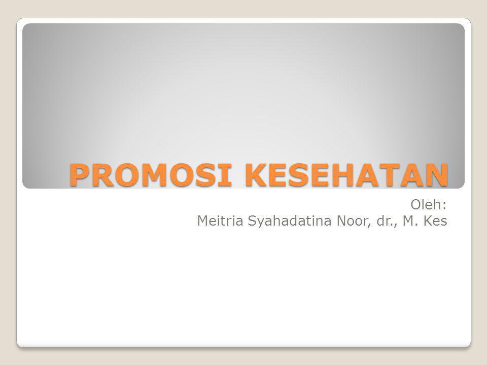 PROMOSI KESEHATAN Oleh: Meitria Syahadatina Noor, dr., M. Kes