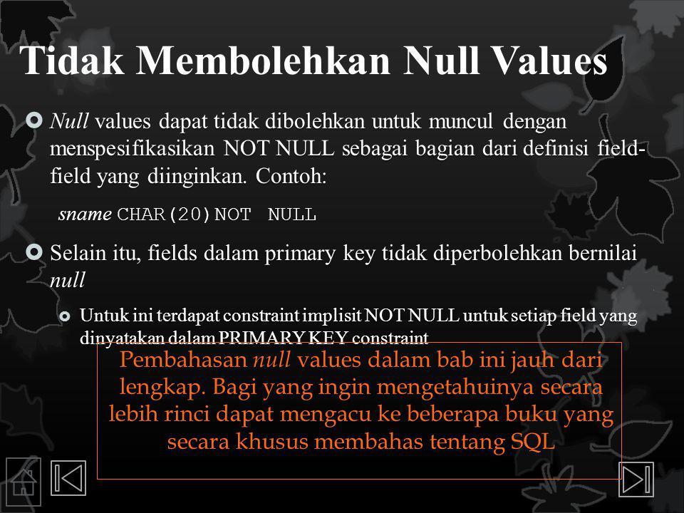 Tidak Membolehkan Null Values  Null values dapat tidak dibolehkan untuk muncul dengan menspesifikasikan NOT NULL sebagai bagian dari definisi field- field yang diinginkan.