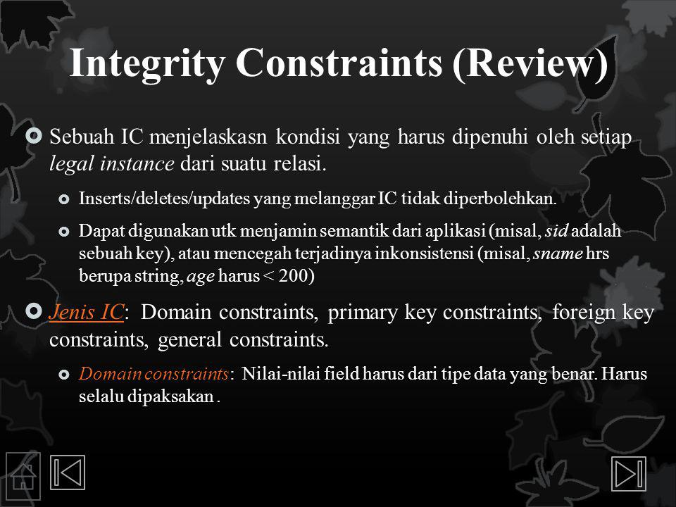 Integrity Constraints (Review)  Sebuah IC menjelaskasn kondisi yang harus dipenuhi oleh setiap legal instance dari suatu relasi.  Inserts/deletes/up