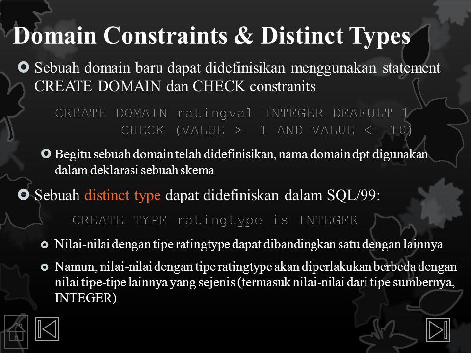 Domain Constraints & Distinct Types  Sebuah domain baru dapat didefinisikan menggunakan statement CREATE DOMAIN dan CHECK constranits CREATE DOMAIN ratingval INTEGER DEAFULT 1 CHECK (VALUE >= 1 AND VALUE = 1 AND VALUE <= 10)  Begitu sebuah domain telah didefinisikan, nama domain dpt digunakan dalam deklarasi sebuah skema  Sebuah distinct type dapat didefiniskan dalam SQL/99: CREATE TYPE ratingtype is INTEGER CREATE TYPE ratingtype is INTEGER  Nilai-nilai dengan tipe ratingtype dapat dibandingkan satu dengan lainnya  Namun, nilai-nilai dengan tipe ratingtype akan diperlakukan berbeda dengan nilai tipe-tipe lainnya yang sejenis (termasuk nilai-nilai dari tipe sumbernya, INTEGER)