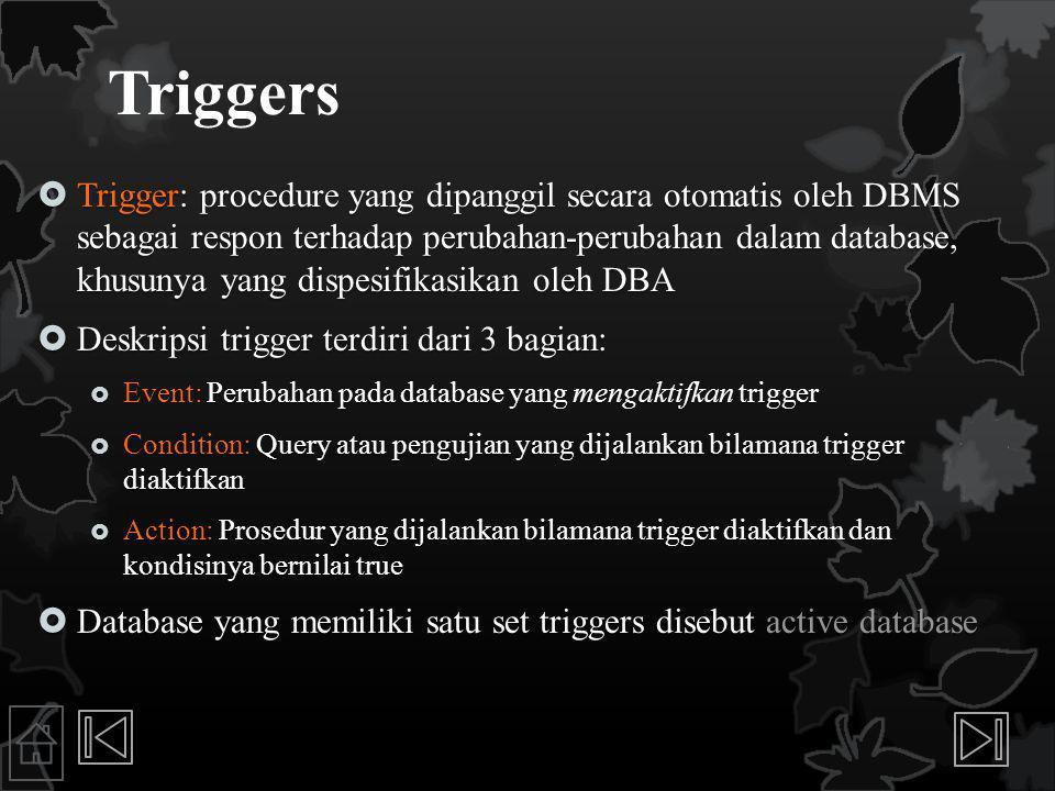 Triggers  Trigger: procedure yang dipanggil secara otomatis oleh DBMS sebagai respon terhadap perubahan-perubahan dalam database, khusunya yang dispesifikasikan oleh DBA  Deskripsi trigger terdiri dari 3 bagian:  Event: Perubahan pada database yang mengaktifkan trigger  Condition: Query atau pengujian yang dijalankan bilamana trigger diaktifkan  Action: Prosedur yang dijalankan bilamana trigger diaktifkan dan kondisinya bernilai true  Database yang memiliki satu set triggers disebut active database