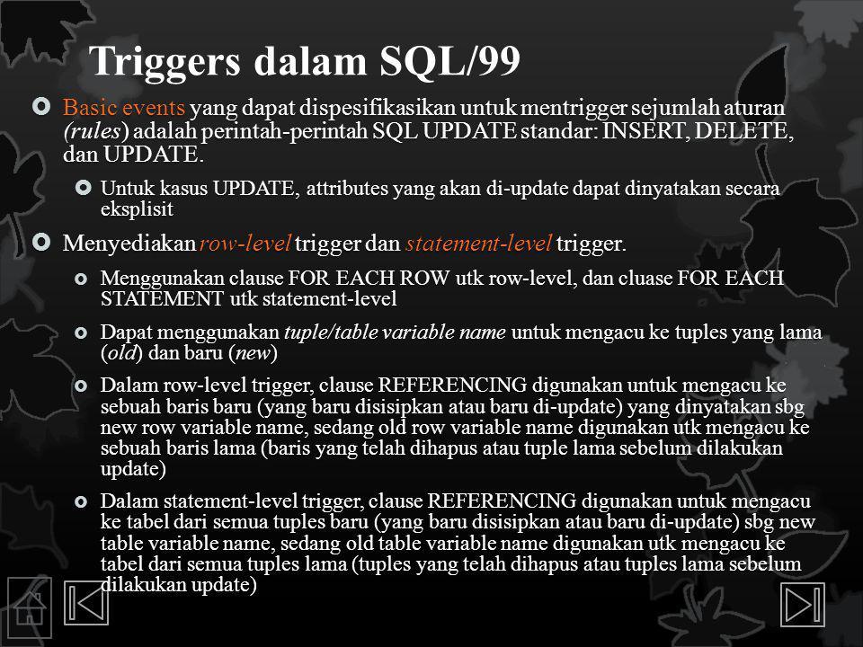 Triggers dalam SQL/99  Basic events yang dapat dispesifikasikan untuk mentrigger sejumlah aturan (rules) adalah perintah-perintah SQL UPDATE standar: INSERT, DELETE, dan UPDATE.