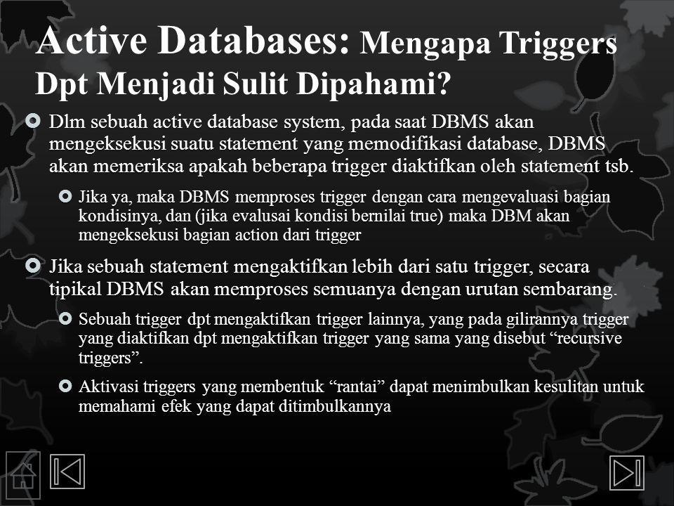 Active Databases: Mengapa Triggers Dpt Menjadi Sulit Dipahami?  Dlm sebuah active database system, pada saat DBMS akan mengeksekusi suatu statement y