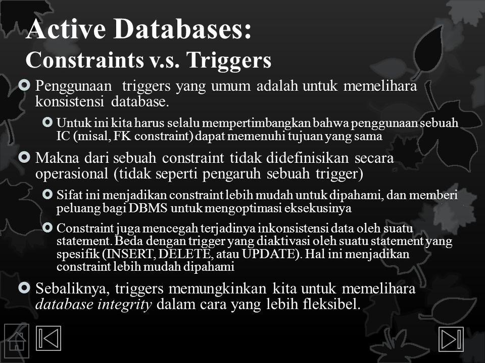 Active Databases: Constraints v.s. Triggers  Penggunaan triggers yang umum adalah untuk memelihara konsistensi database.  Untuk ini kita harus selal