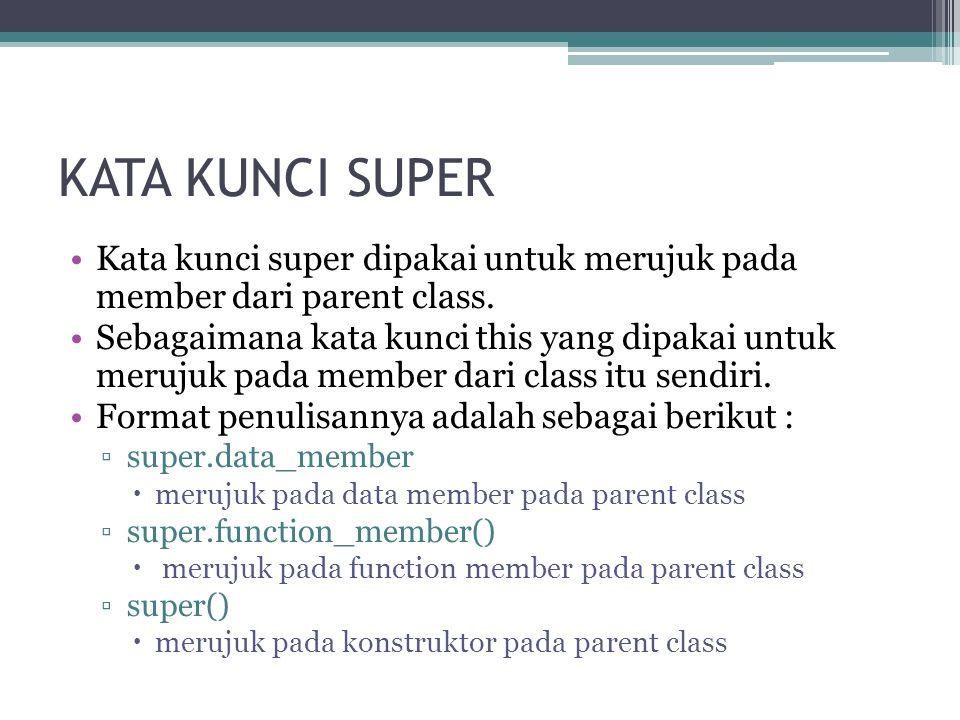 KATA KUNCI SUPER Kata kunci super dipakai untuk merujuk pada member dari parent class. Sebagaimana kata kunci this yang dipakai untuk merujuk pada mem