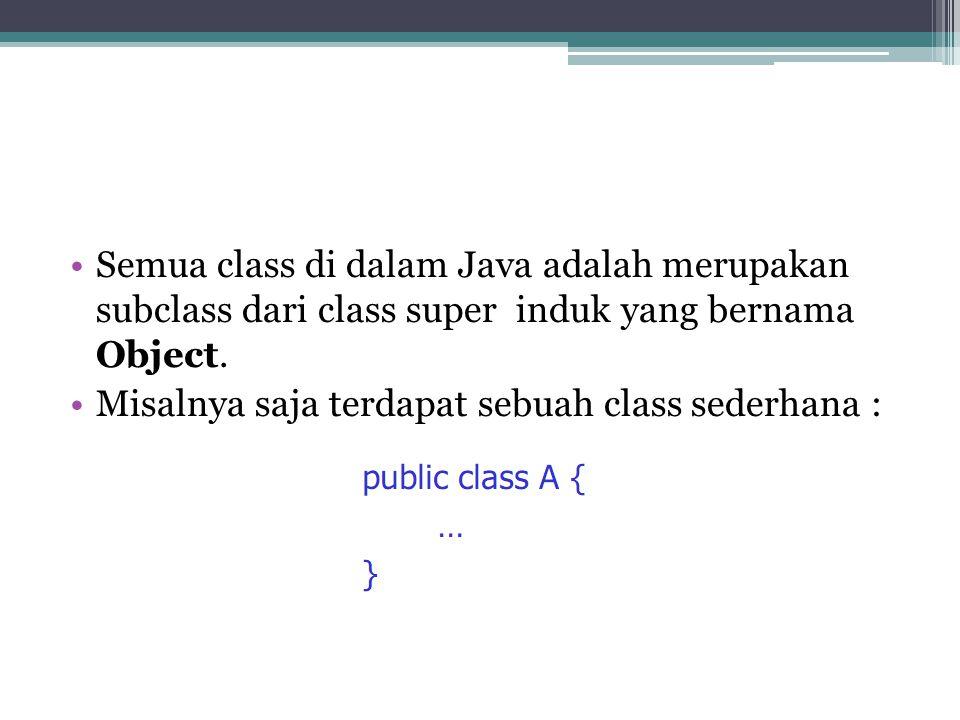 Semua class di dalam Java adalah merupakan subclass dari class super induk yang bernama Object. Misalnya saja terdapat sebuah class sederhana :