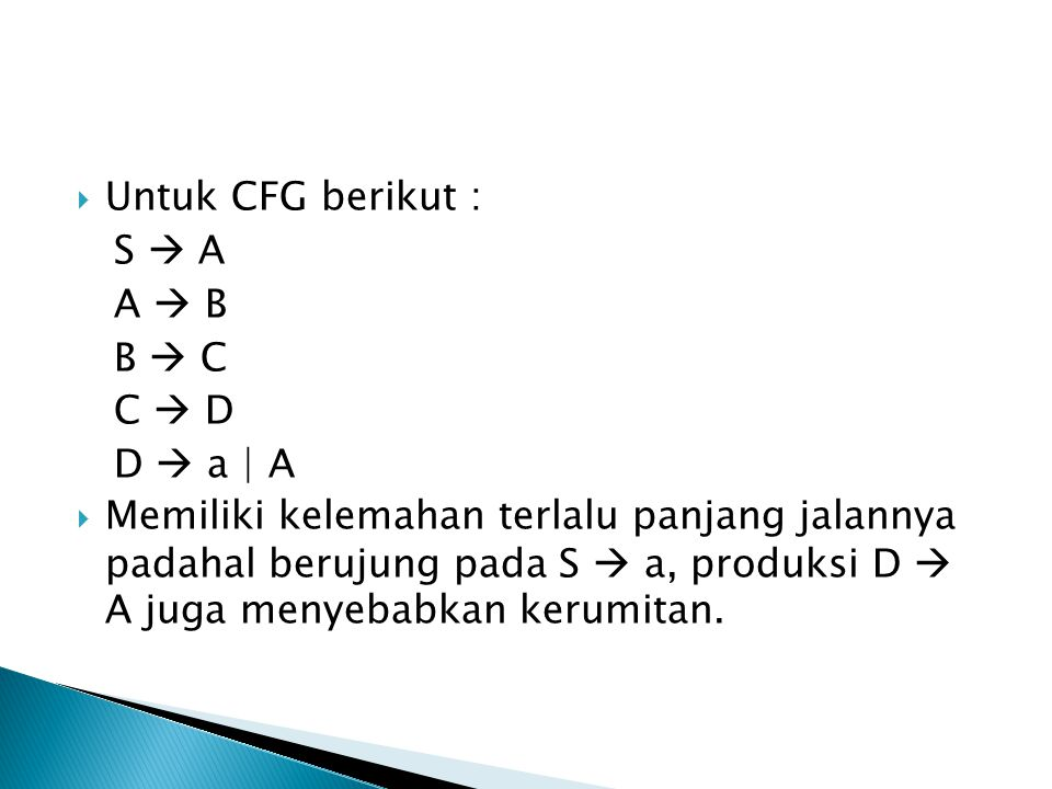  Untuk CFG berikut : S  A A  B B  C C  D D  a | A  Memiliki kelemahan terlalu panjang jalannya padahal berujung pada S  a, produksi D  A juga menyebabkan kerumitan.