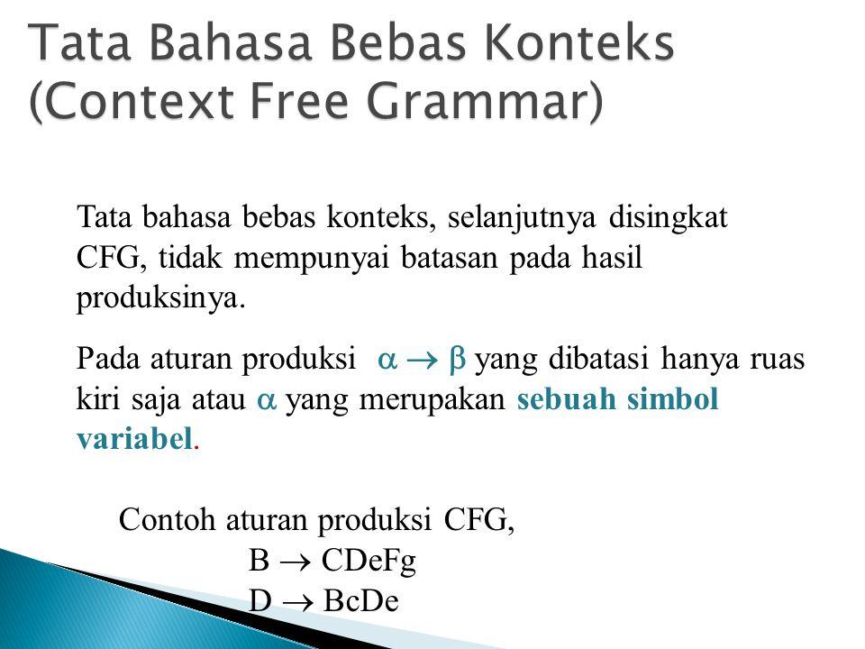 Tata Bahasa Bebas Konteks (Context Free Grammar) Tata bahasa bebas konteks, selanjutnya disingkat CFG, tidak mempunyai batasan pada hasil produksinya.