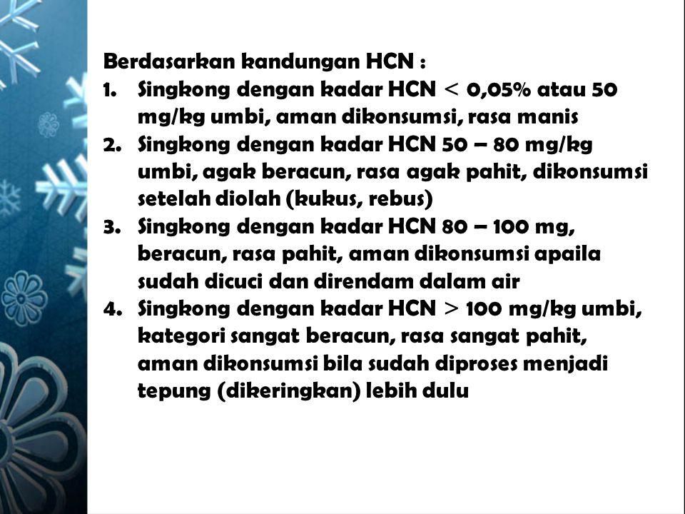 Berdasarkan kandungan HCN : 1.Singkong dengan kadar HCN < 0,05% atau 50 mg/kg umbi, aman dikonsumsi, rasa manis 2.Singkong dengan kadar HCN 50 – 80 mg