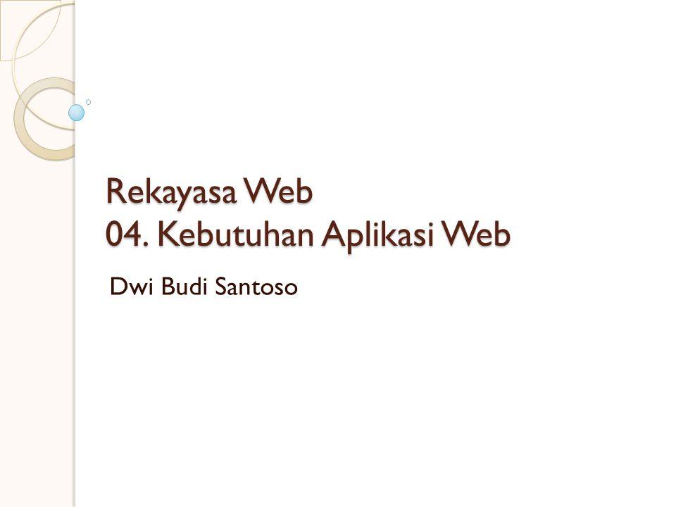 Rekayasa Web 04. Kebutuhan Aplikasi Web Dwi Budi Santoso