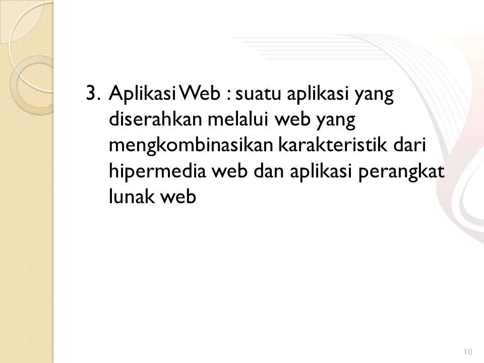3. Aplikasi Web : suatu aplikasi yang diserahkan melalui web yang mengkombinasikan karakteristik dari hipermedia web dan aplikasi perangkat lunak web