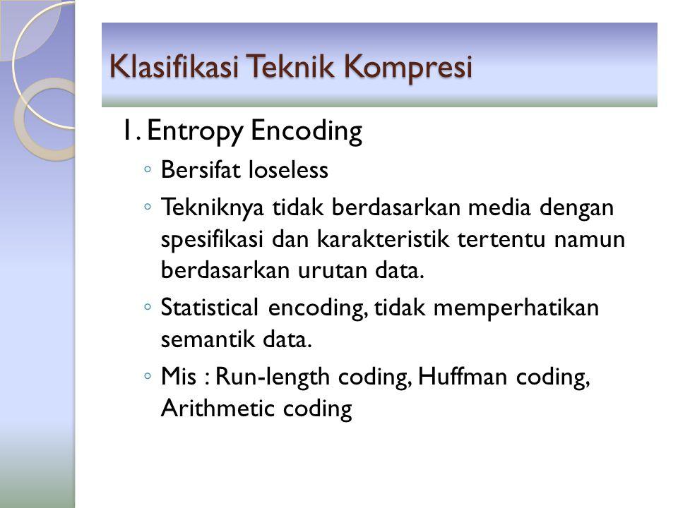 Klasifikasi Teknik Kompresi 1. Entropy Encoding ◦ Bersifat loseless ◦ Tekniknya tidak berdasarkan media dengan spesifikasi dan karakteristik tertentu