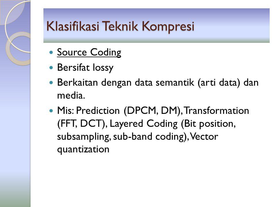 Klasifikasi Teknik Kompresi Source Coding Bersifat lossy Berkaitan dengan data semantik (arti data) dan media. Mis: Prediction (DPCM, DM), Transformat