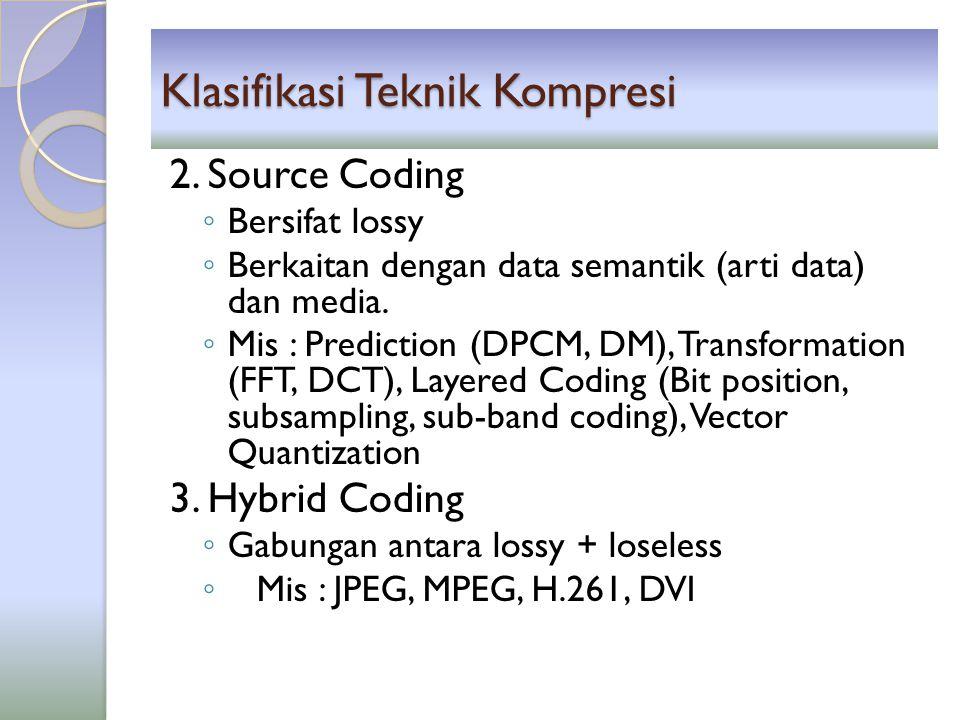Klasifikasi Teknik Kompresi 2. Source Coding ◦ Bersifat lossy ◦ Berkaitan dengan data semantik (arti data) dan media. ◦ Mis : Prediction (DPCM, DM), T