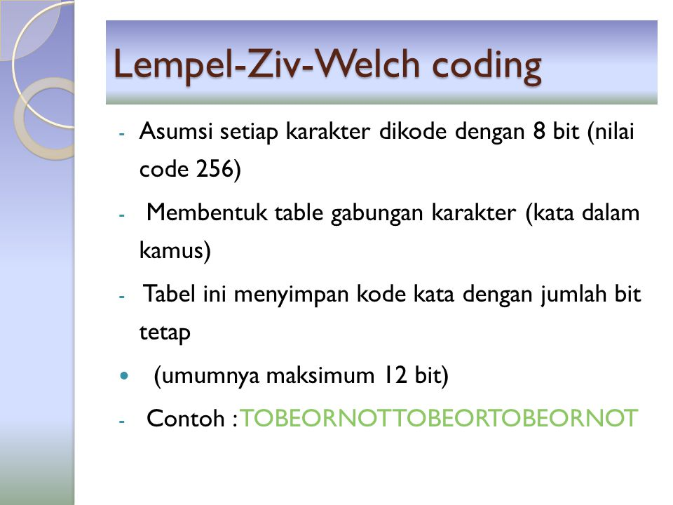 Lempel-Ziv-Welch coding - Asumsi setiap karakter dikode dengan 8 bit (nilai code 256) - Membentuk table gabungan karakter (kata dalam kamus) - Tabel i