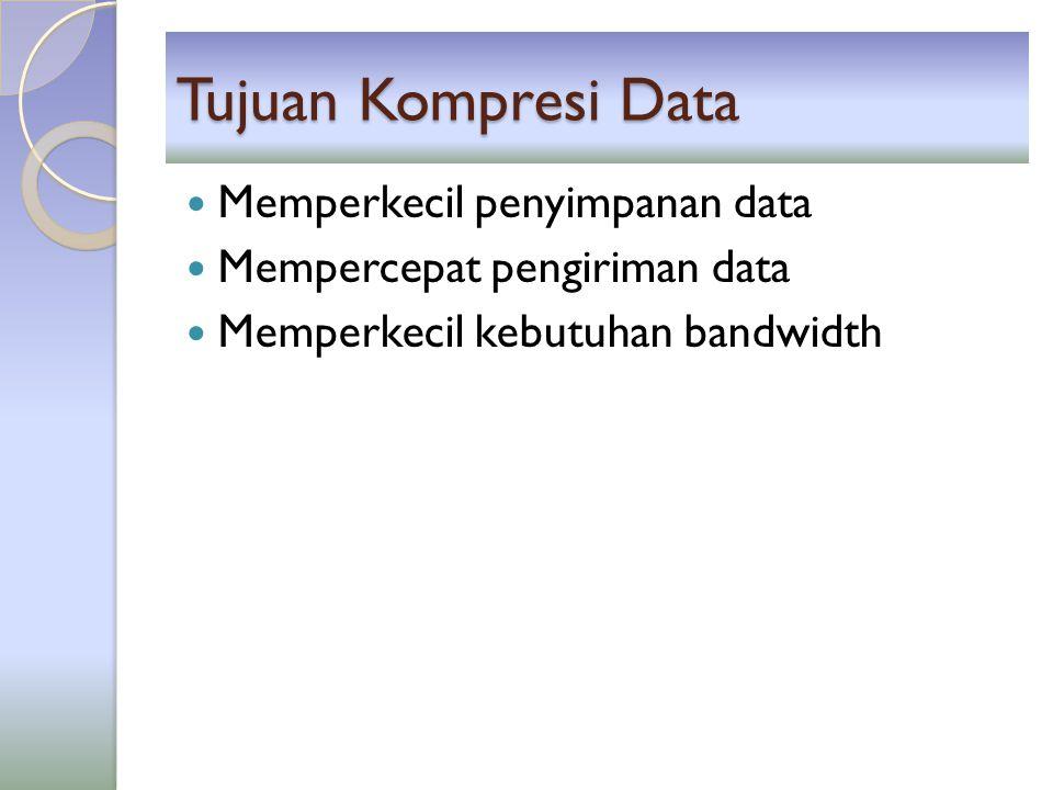 Tujuan Kompresi Data Memperkecil penyimpanan data Mempercepat pengiriman data Memperkecil kebutuhan bandwidth