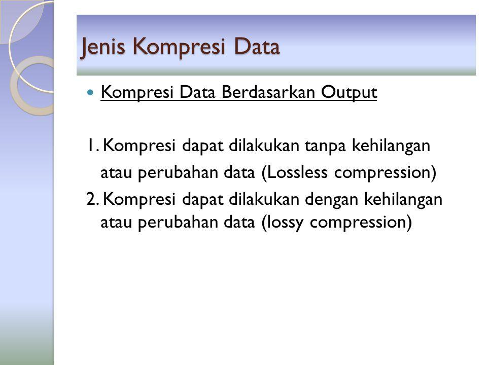 Jenis Kompresi Data Kompresi Data Berdasarkan Output 1. Kompresi dapat dilakukan tanpa kehilangan atau perubahan data (Lossless compression) 2. Kompre