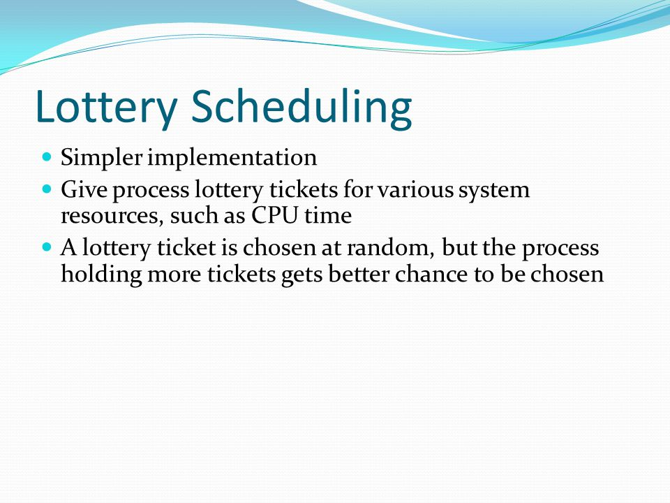 Lottery Scheduling Simpler implementation Give process lottery tickets for various system resources, such as CPU time A lottery ticket is chosen at ra