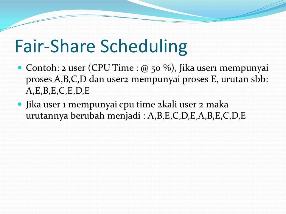 Fair-Share Scheduling Contoh: 2 user (CPU Time : @ 50 %), Jika user1 mempunyai proses A,B,C,D dan user2 mempunyai proses E, urutan sbb: A,E,B,E,C,E,D,