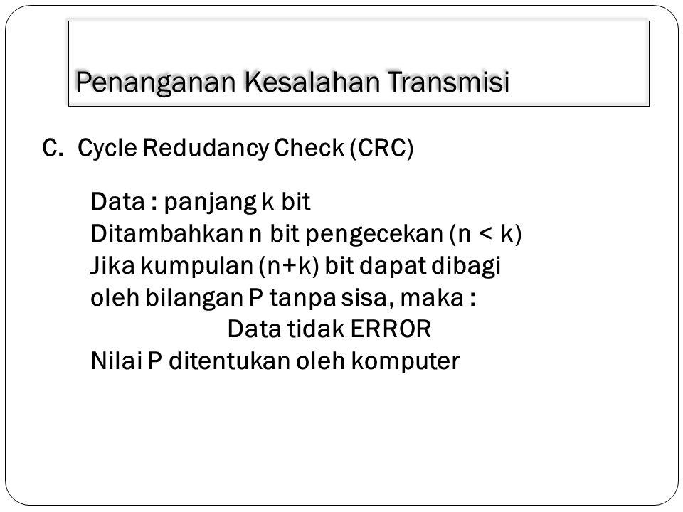 Penanganan Kesalahan Transmisi C. Cycle Redudancy Check (CRC) Data : panjang k bit Ditambahkan n bit pengecekan (n < k) Jika kumpulan (n+k) bit dapat