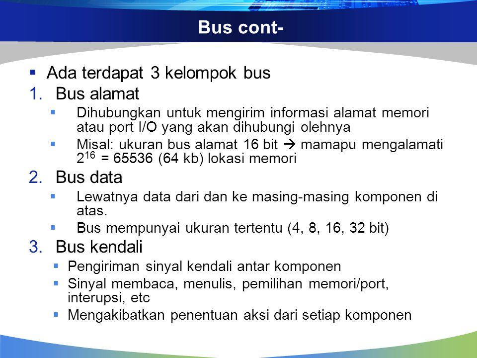 Bus cont-  Ada terdapat 3 kelompok bus 1.Bus alamat  Dihubungkan untuk mengirim informasi alamat memori atau port I/O yang akan dihubungi olehnya 