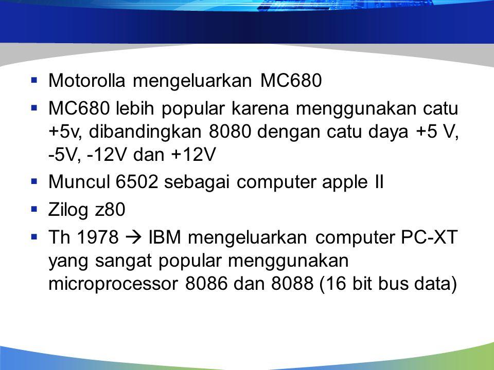  Motorolla mengeluarkan MC680  MC680 lebih popular karena menggunakan catu +5v, dibandingkan 8080 dengan catu daya +5 V, -5V, -12V dan +12V  Muncul