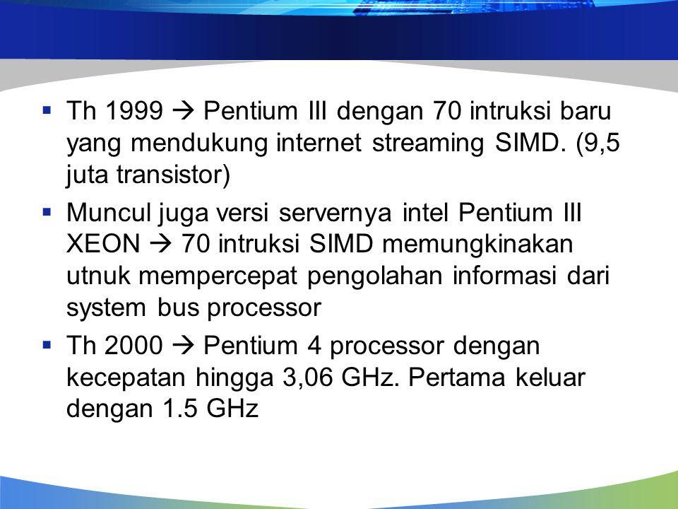  Th 1999  Pentium III dengan 70 intruksi baru yang mendukung internet streaming SIMD. (9,5 juta transistor)  Muncul juga versi servernya intel Pent