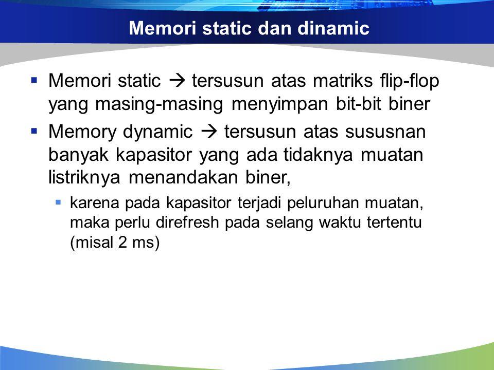 Memori static dan dinamic  Memori static  tersusun atas matriks flip-flop yang masing-masing menyimpan bit-bit biner  Memory dynamic  tersusun ata