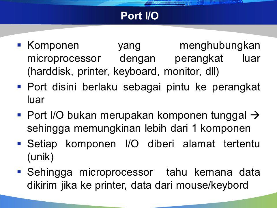 BUS  Kumpulan jalur yang menhubungkan ketiga komponen diatas (cpu, memori dan port I/O)  Bus data dianalogikan sebagai jalan umum di muka rumah kita yang dapat kita lewati jika hendak menuju rumah tetangga, kantor, dsb.