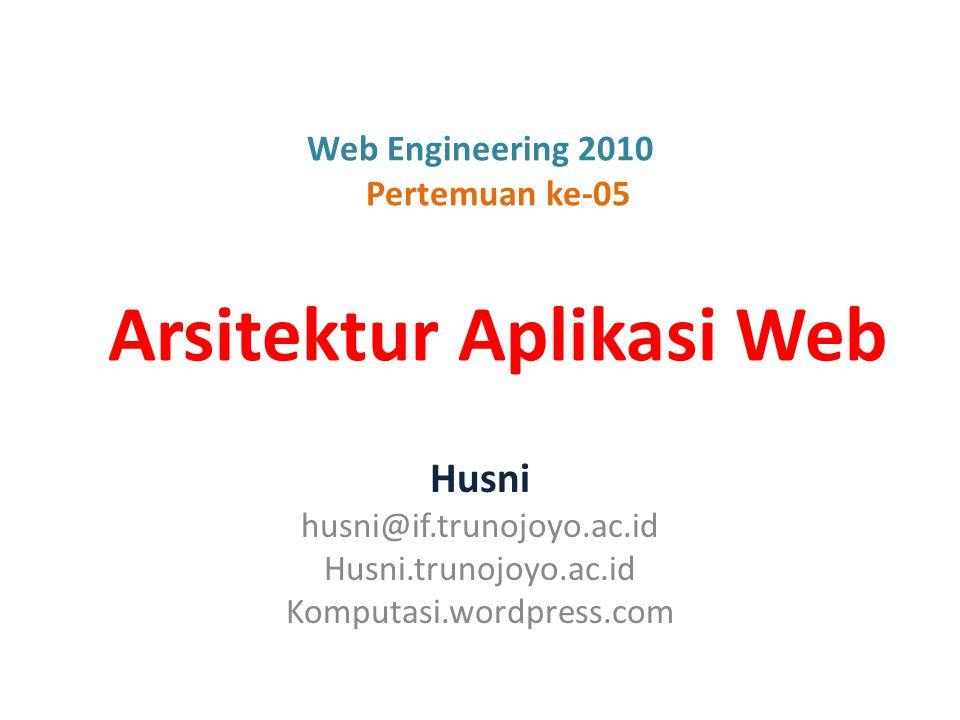 Web Engineering 2010 Pertemuan ke-05 Arsitektur Aplikasi Web Husni husni@if.trunojoyo.ac.id Husni.trunojoyo.ac.id Komputasi.wordpress.com