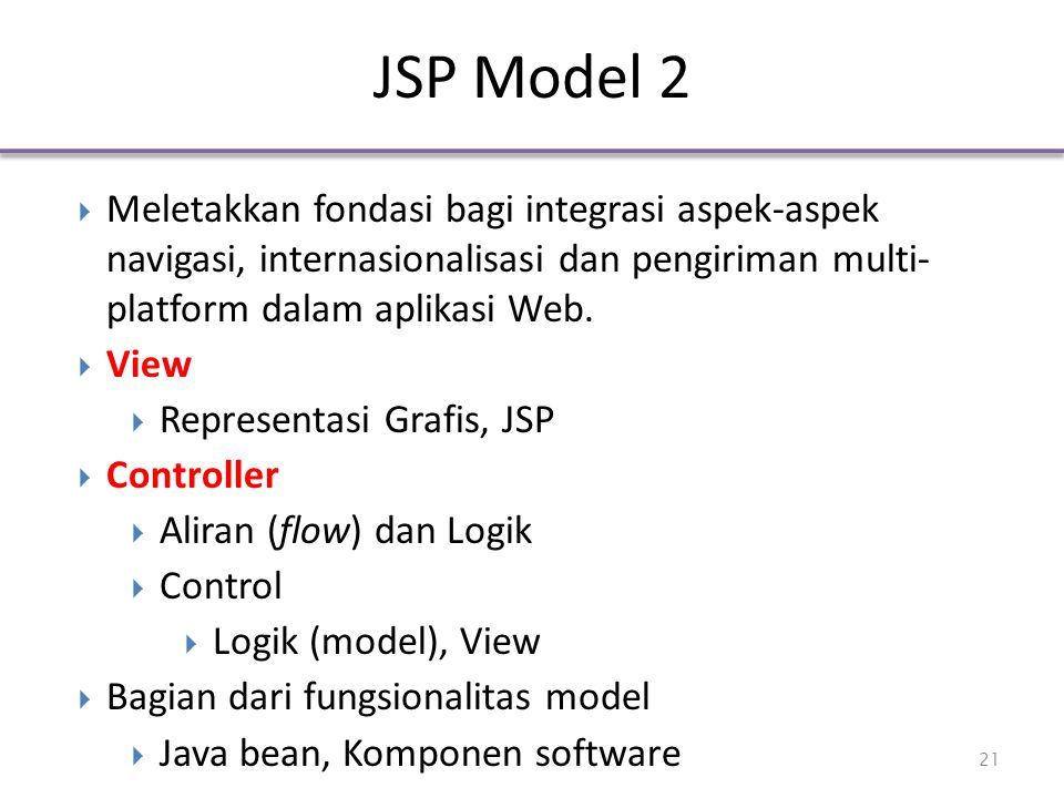 JSP Model 2  Meletakkan fondasi bagi integrasi aspek-aspek navigasi, internasionalisasi dan pengiriman multi- platform dalam aplikasi Web.  View  R