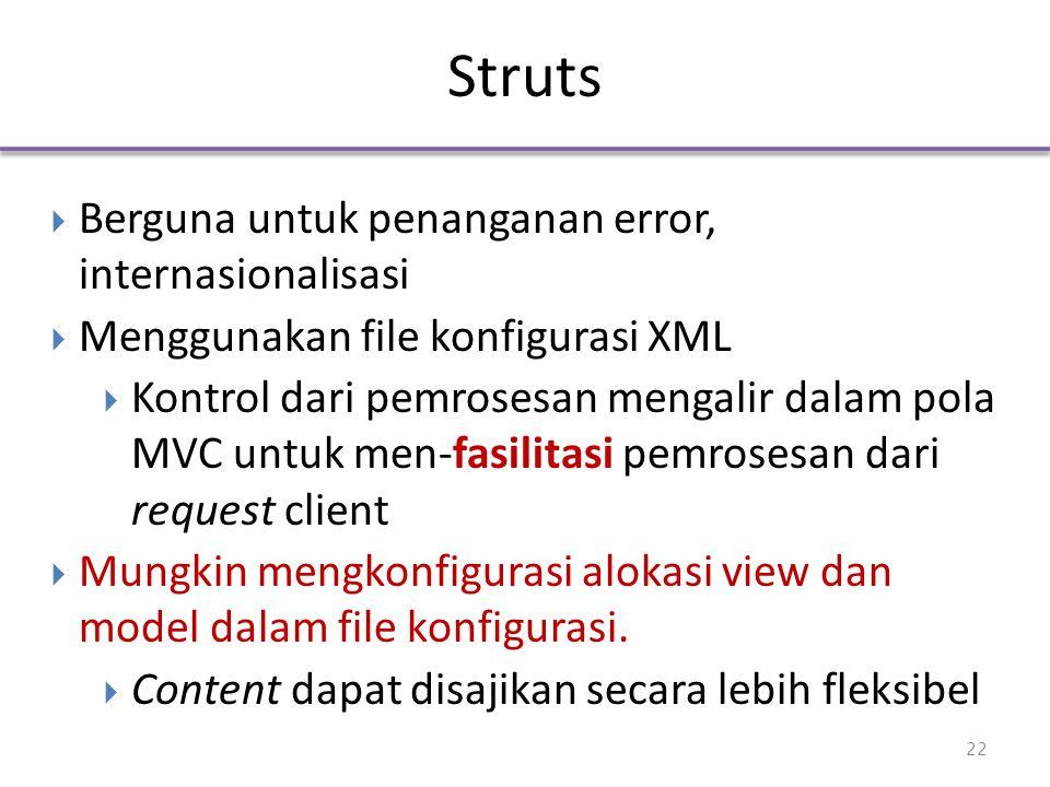 Struts  Berguna untuk penanganan error, internasionalisasi  Menggunakan file konfigurasi XML  Kontrol dari pemrosesan mengalir dalam pola MVC untuk men-fasilitasi pemrosesan dari request client  Mungkin mengkonfigurasi alokasi view dan model dalam file konfigurasi.