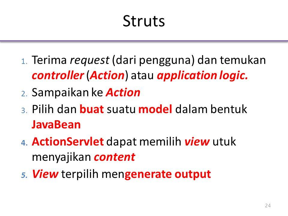 Struts 1. Terima request (dari pengguna) dan temukan controller (Action) atau application logic. 2. Sampaikan ke Action 3. Pilih dan buat suatu model
