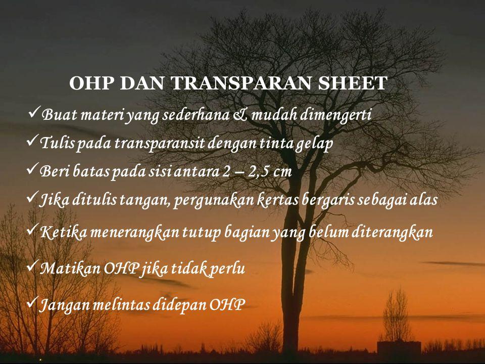 OHP DAN TRANSPARAN SHEET Tulis pada transparansit dengan tinta gelap Buat materi yang sederhana & mudah dimengerti Beri batas pada sisi antara 2 – 2,5 cm Ketika menerangkan tutup bagian yang belum diterangkan Jika ditulis tangan, pergunakan kertas bergaris sebagai alas Matikan OHP jika tidak perlu Jangan melintas didepan OHP