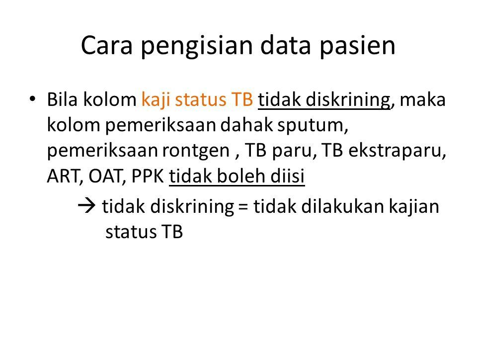 Cara pengisian data pasien Bila kolom kaji status TB tidak diskrining, maka kolom pemeriksaan dahak sputum, pemeriksaan rontgen, TB paru, TB ekstraparu, ART, OAT, PPK tidak boleh diisi  tidak diskrining = tidak dilakukan kajian status TB