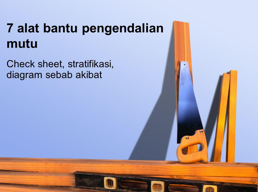 Check sheet Sebuah perusahaan penggergajian kayu ingin mengendalikan mutu kayu balok yang dihasilkan dengan mengetahui jumlah dari masing-masing jenis cacat pengerjaannya.