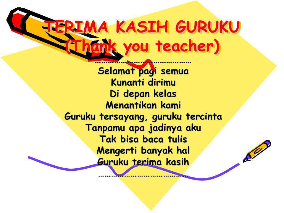 TERIMA KASIH GURUKU (Thank you teacher) ……………………………………… Selamat pagi semua Kunanti dirimu Di depan kelas Menantikan kami Guruku tersayang, guruku terc