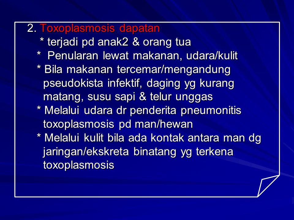 2. Toxoplasmosis dapatan 2. Toxoplasmosis dapatan * terjadi pd anak2 & orang tua * terjadi pd anak2 & orang tua * Penularan lewat makanan, udara/kulit