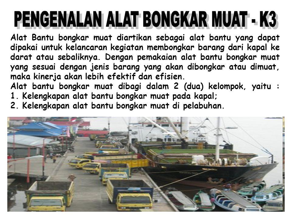 Alat Bantu bongkar muat diartikan sebagai alat bantu yang dapat dipakai untuk kelancaran kegiatan membongkar barang dari kapal ke darat atau sebalikny